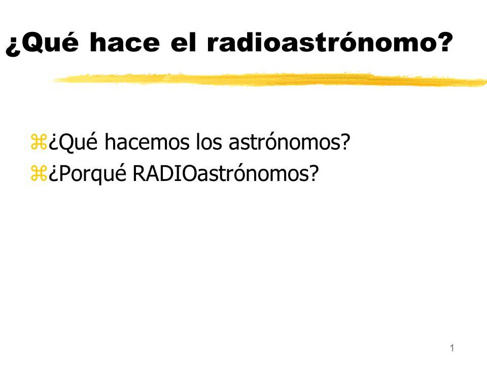 1 ¿Qué hace el radioastrónomo? z¿Qué hacemos los astrónomos? z¿Porqué RADIOastrónomos?