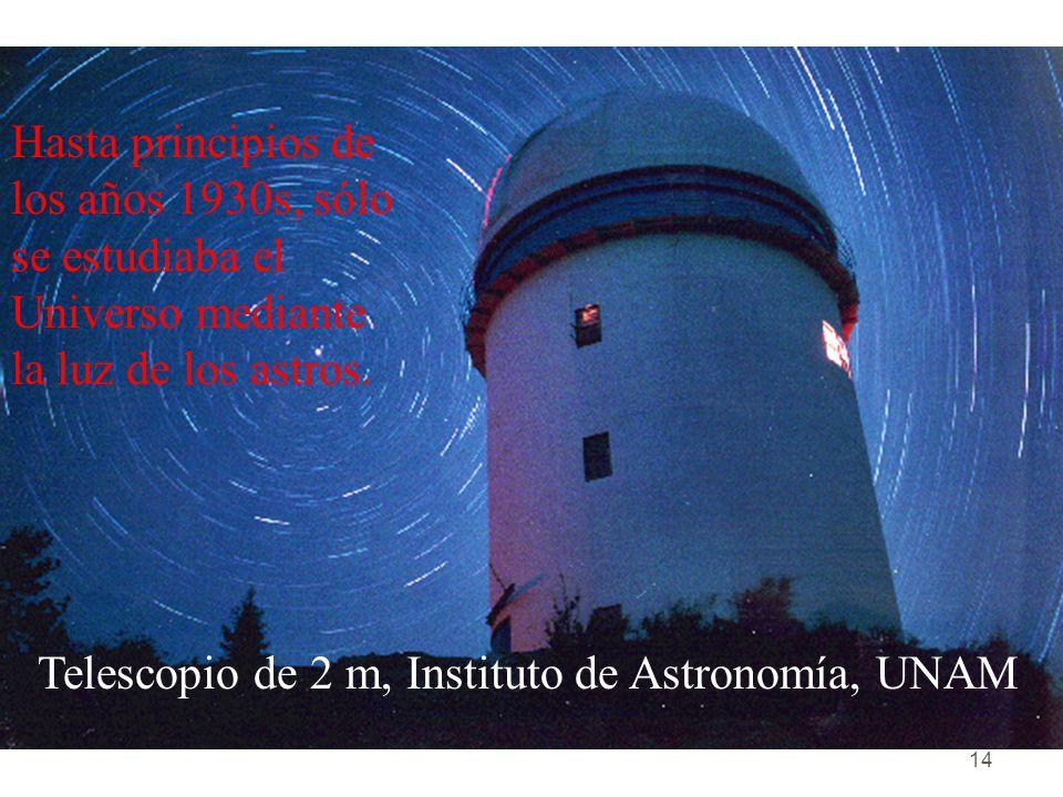 14 Telescopio de 2 m, Instituto de Astronomía, UNAM Hasta principios de los años 1930s, sólo se estudiaba el Universo mediante la luz de los astros.