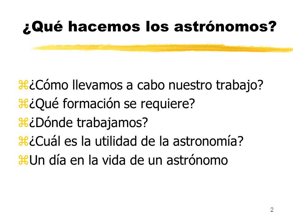 2 ¿Qué hacemos los astrónomos? z¿Cómo llevamos a cabo nuestro trabajo? z¿Qué formación se requiere? z¿Dónde trabajamos? z¿Cuál es la utilidad de la as