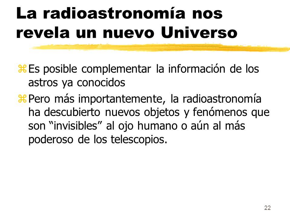 22 La radioastronomía nos revela un nuevo Universo zEs posible complementar la información de los astros ya conocidos zPero más importantemente, la radioastronomía ha descubierto nuevos objetos y fenómenos que son invisibles al ojo humano o aún al más poderoso de los telescopios.
