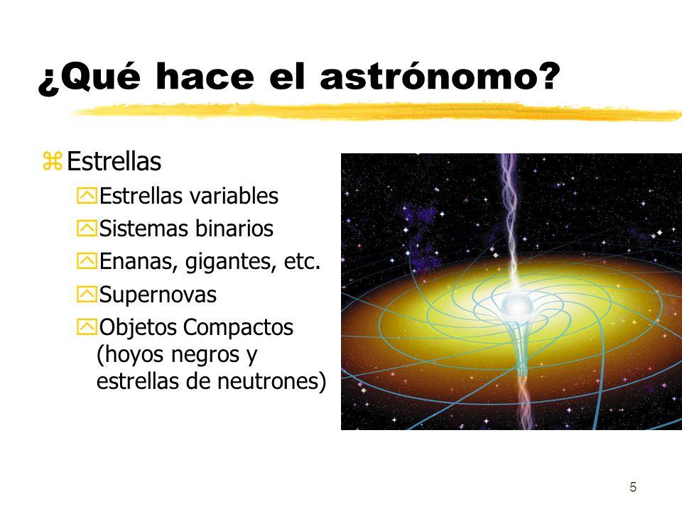5 ¿Qué hace el astrónomo? zEstrellas yEstrellas variables ySistemas binarios yEnanas, gigantes, etc. ySupernovas yObjetos Compactos (hoyos negros y es