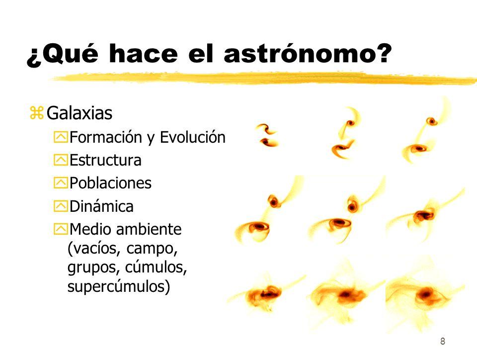 8 ¿Qué hace el astrónomo? zGalaxias yFormación y Evolución yEstructura yPoblaciones yDinámica yMedio ambiente (vacíos, campo, grupos, cúmulos, supercú