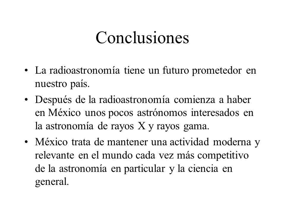 Conclusiones La radioastronomía tiene un futuro prometedor en nuestro país. Después de la radioastronomía comienza a haber en México unos pocos astrón