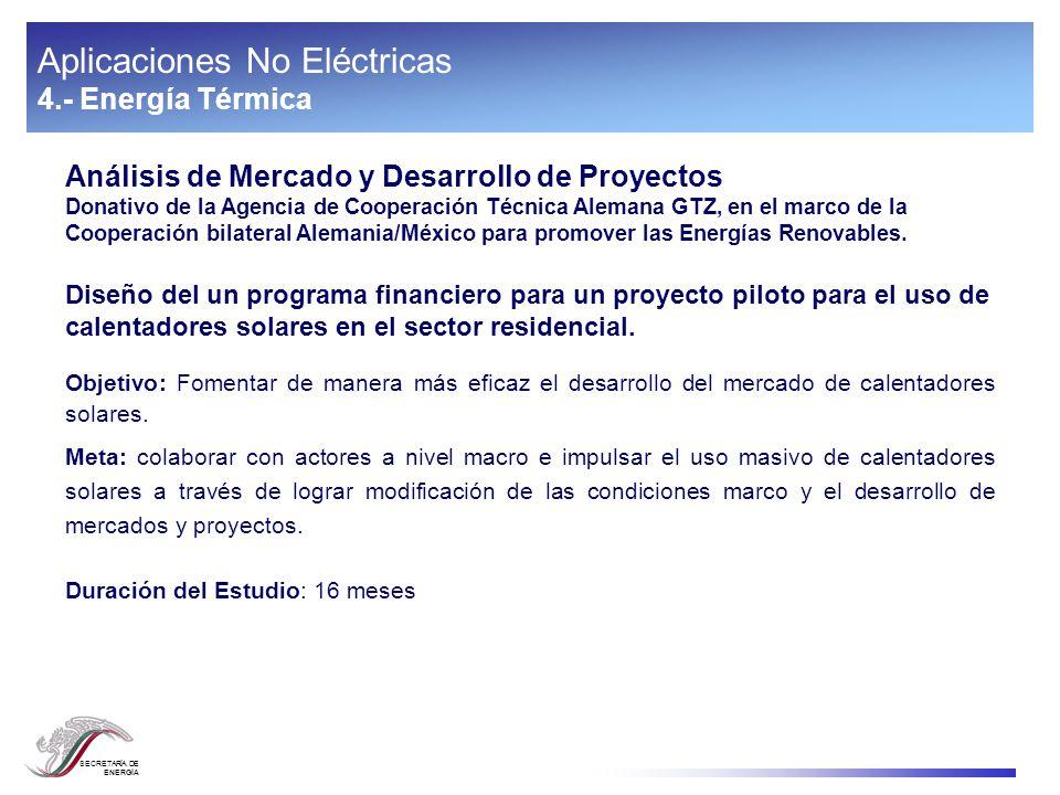 SECRETARÍA DE ENERGÍA Aplicaciones No Eléctricas 4.- Energía Térmica Análisis de Mercado y Desarrollo de Proyectos Donativo de la Agencia de Cooperaci