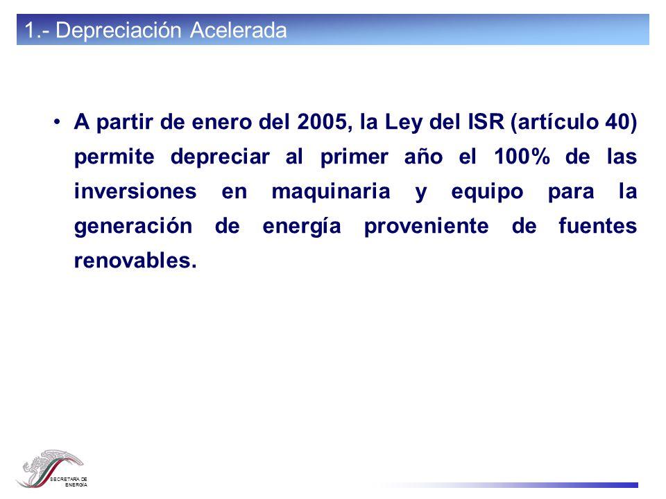 SECRETARÍA DE ENERGÍA A partir de enero del 2005, la Ley del ISR (artículo 40) permite depreciar al primer año el 100% de las inversiones en maquinari
