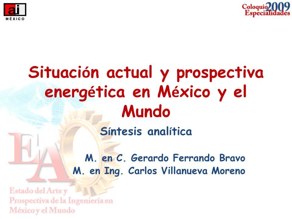 Situaci ó n actual y prospectiva energ é tica en M é xico y el Mundo S í ntesis anal í tica M. en C. Gerardo Ferrando Bravo M. en Ing. Carlos Villanue
