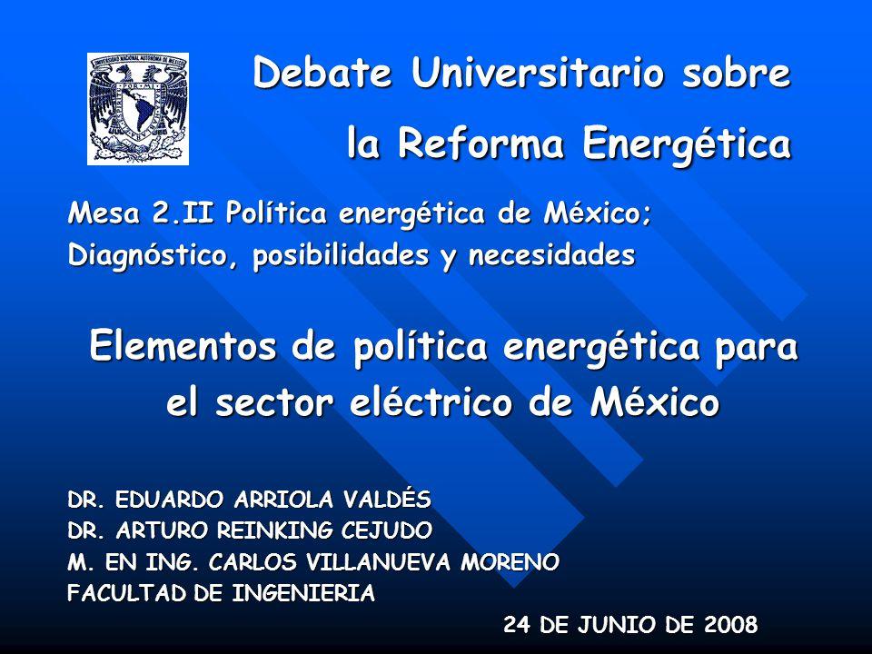 Debate Universitario sobre la Reforma Energ é tica Mesa 2.II Pol í tica energ é tica de M é xico; Diagn ó stico, posibilidades y necesidades Elementos de pol í tica energ é tica para el sector el é ctrico de M é xico DR.