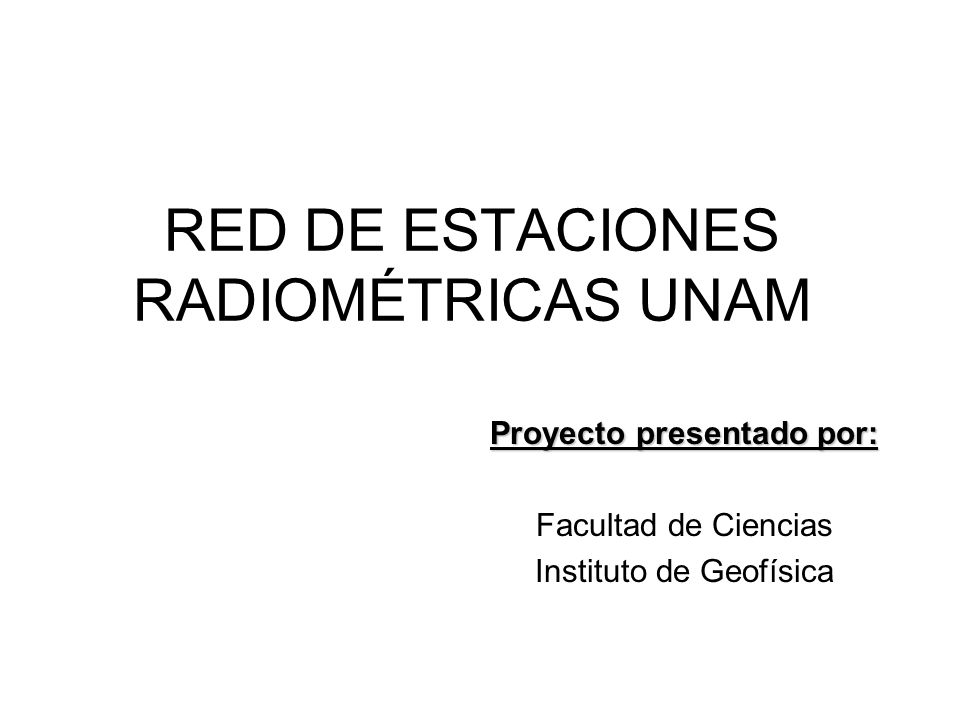 RED DE ESTACIONES RADIOMÉTRICAS UNAM Proyecto presentado por: Facultad de Ciencias Instituto de Geofísica