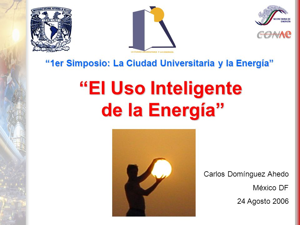 Carlos Domínguez Ahedo México DF 24 Agosto 2006 El Uso Inteligente de la Energía de la Energía 1er Simposio: La Ciudad Universitaria y la Energía