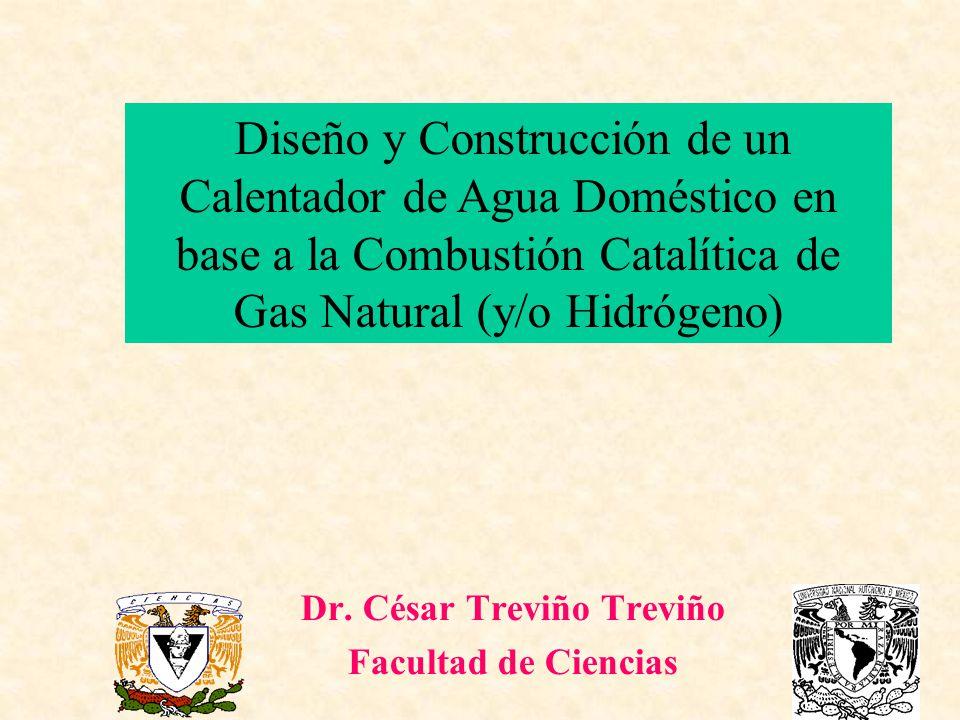 Dr. César Treviño Treviño Facultad de Ciencias Diseño y Construcción de un Calentador de Agua Doméstico en base a la Combustión Catalítica de Gas Natu