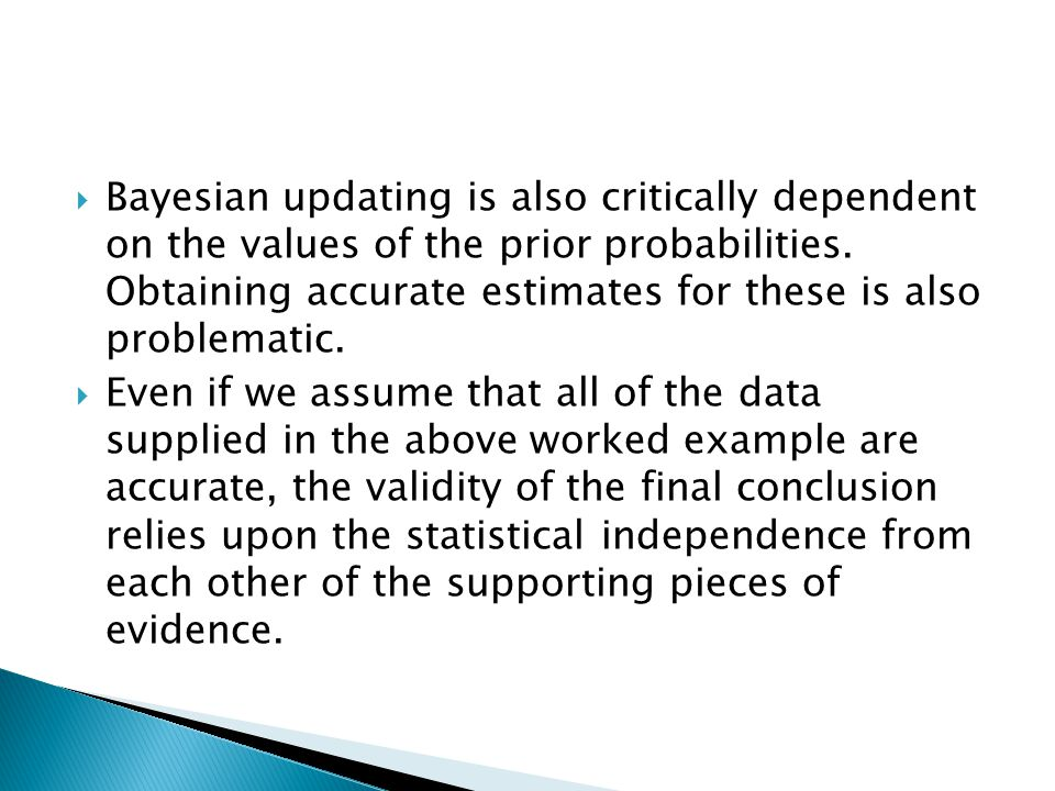 Bayesian updating is also critically dependent on the values of the prior probabilities. Obtaining accurate estimates for these is also problematic. E