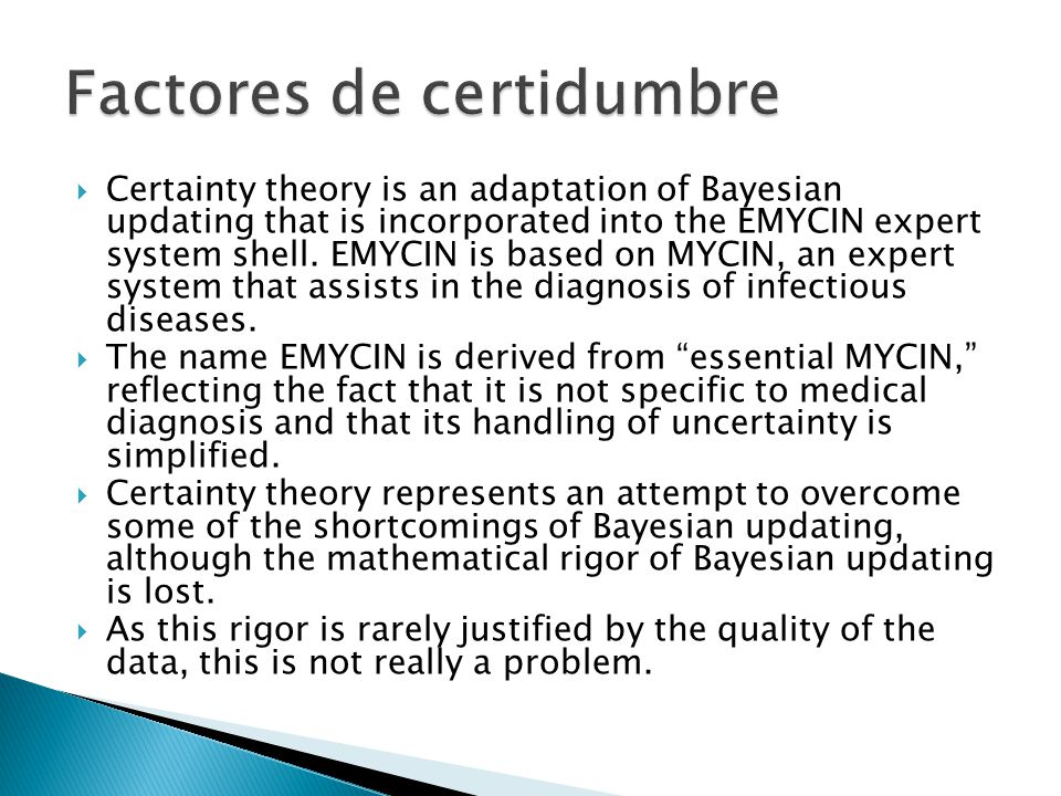 Certainty theory is an adaptation of Bayesian updating that is incorporated into the EMYCIN expert system shell. EMYCIN is based on MYCIN, an expert s