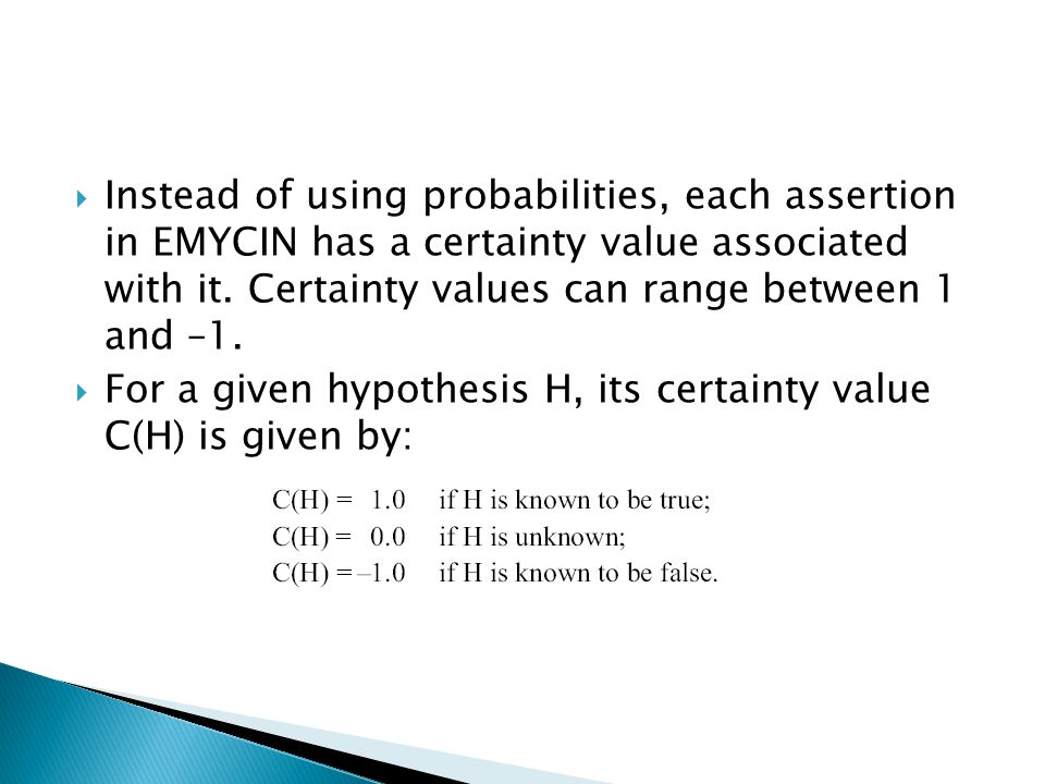 Instead of using probabilities, each assertion in EMYCIN has a certainty value associated with it. Certainty values can range between 1 and –1. For a