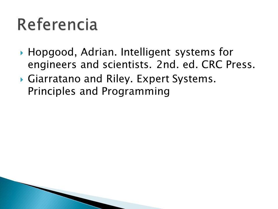 Hopgood, Adrian. Intelligent systems for engineers and scientists. 2nd. ed. CRC Press. Giarratano and Riley. Expert Systems. Principles and Programmin