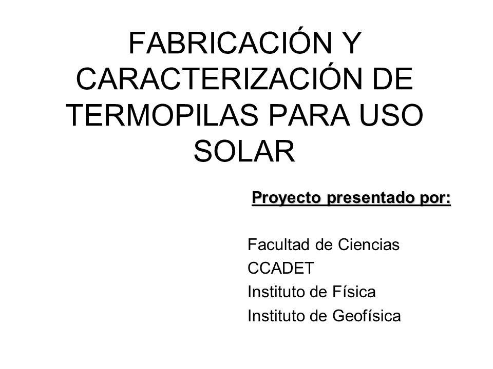 FABRICACIÓN Y CARACTERIZACIÓN DE TERMOPILAS PARA USO SOLAR Proyecto presentado por: Facultad de Ciencias CCADET Instituto de Física Instituto de Geofísica
