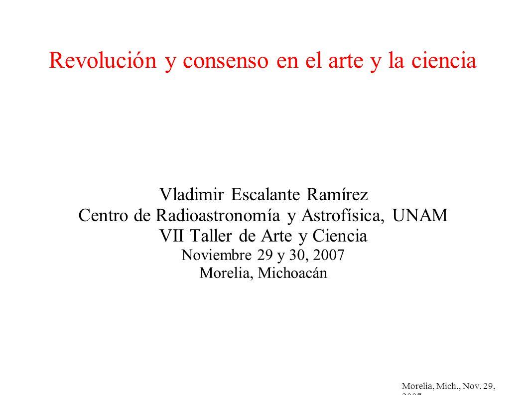 Morelia, Mich., Nov. 29, 2007 Revolución y consenso en el arte y la ciencia Vladimir Escalante Ramírez Centro de Radioastronomía y Astrofísica, UNAM V