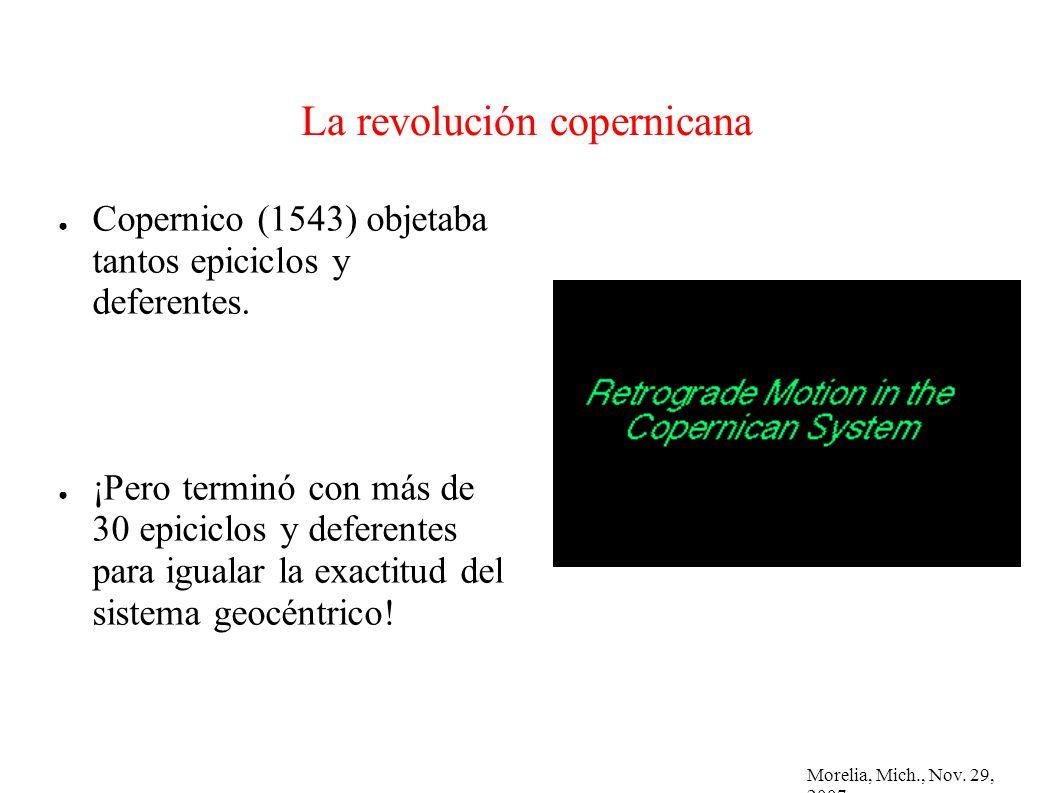 Morelia, Mich., Nov. 29, 2007 La revolución copernicana Copernico (1543) objetaba tantos epiciclos y deferentes. ¡Pero terminó con más de 30 epiciclos