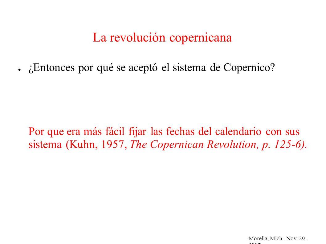 Morelia, Mich., Nov. 29, 2007 La revolución copernicana ¿Entonces por qué se aceptó el sistema de Copernico? Por que era más fácil fijar las fechas de