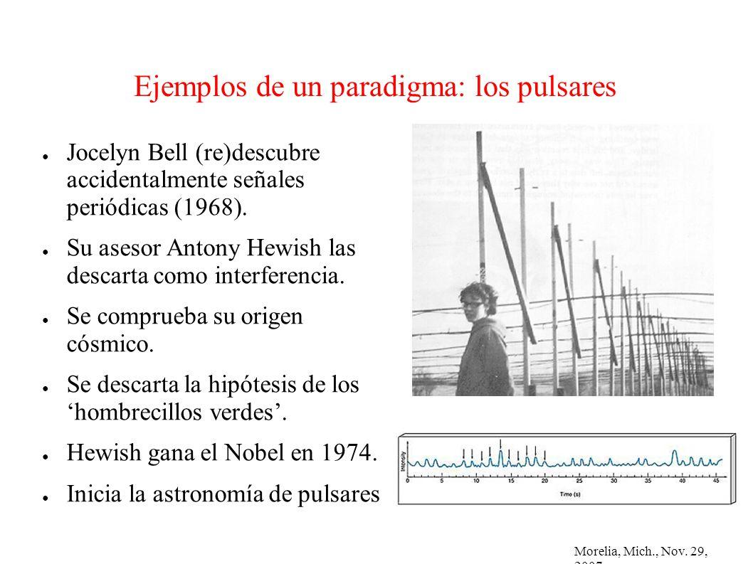 Morelia, Mich., Nov. 29, 2007 Ejemplos de un paradigma: los pulsares Jocelyn Bell (re)descubre accidentalmente señales periódicas (1968). Su asesor An
