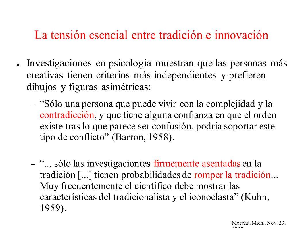 Morelia, Mich., Nov. 29, 2007 La tensión esencial entre tradición e innovación Investigaciones en psicología muestran que las personas más creativas t