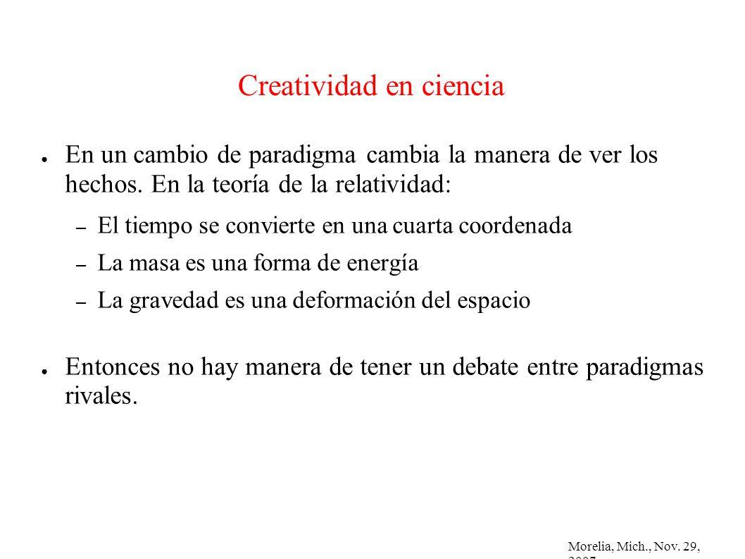 Morelia, Mich., Nov. 29, 2007 Creatividad en ciencia En un cambio de paradigma cambia la manera de ver los hechos. En la teoría de la relatividad: – E