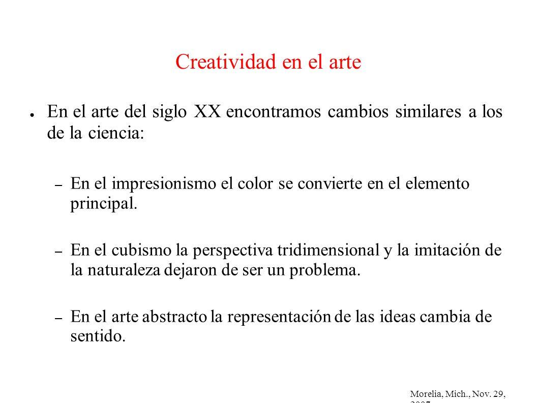 Morelia, Mich., Nov. 29, 2007 Creatividad en el arte En el arte del siglo XX encontramos cambios similares a los de la ciencia: – En el impresionismo