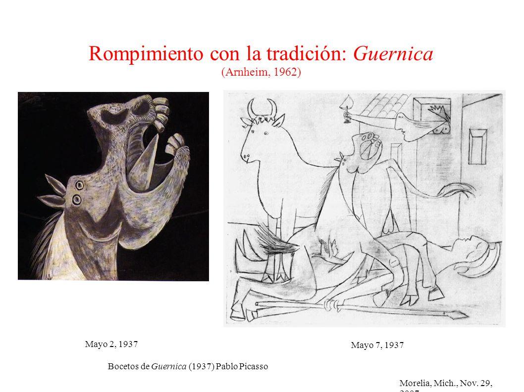 Morelia, Mich., Nov. 29, 2007 Rompimiento con la tradición: Guernica (Arnheim, 1962) Bocetos de Guernica (1937) Pablo Picasso Mayo 7, 1937 Mayo 2, 193