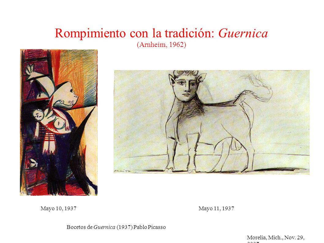 Morelia, Mich., Nov. 29, 2007 Rompimiento con la tradición: Guernica (Arnheim, 1962) Bocetos de Guernica (1937) Pablo Picasso Mayo 11, 1937Mayo 10, 19