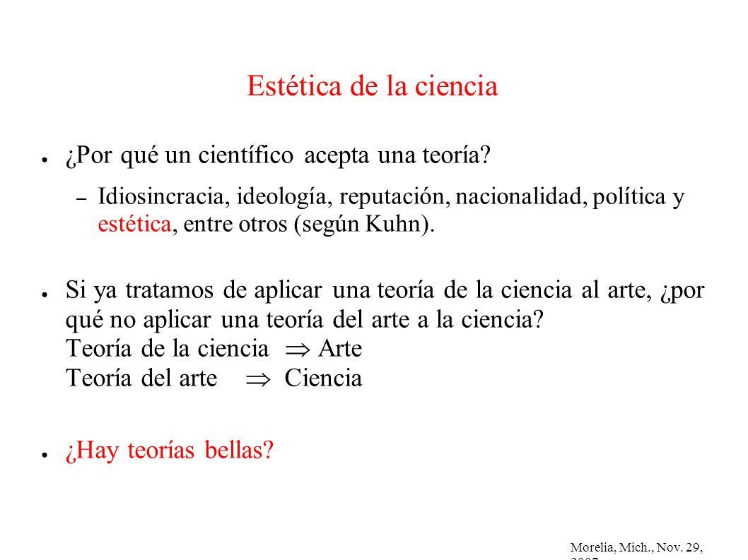 Morelia, Mich., Nov. 29, 2007 Estética de la ciencia ¿Por qué un científico acepta una teoría? – Idiosincracia, ideología, reputación, nacionalidad, p