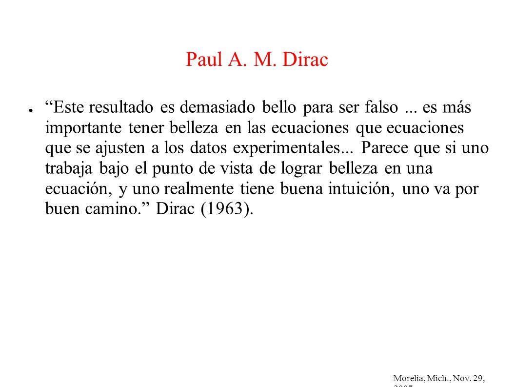 Morelia, Mich., Nov. 29, 2007 Paul A. M. Dirac Este resultado es demasiado bello para ser falso... es más importante tener belleza en las ecuaciones q