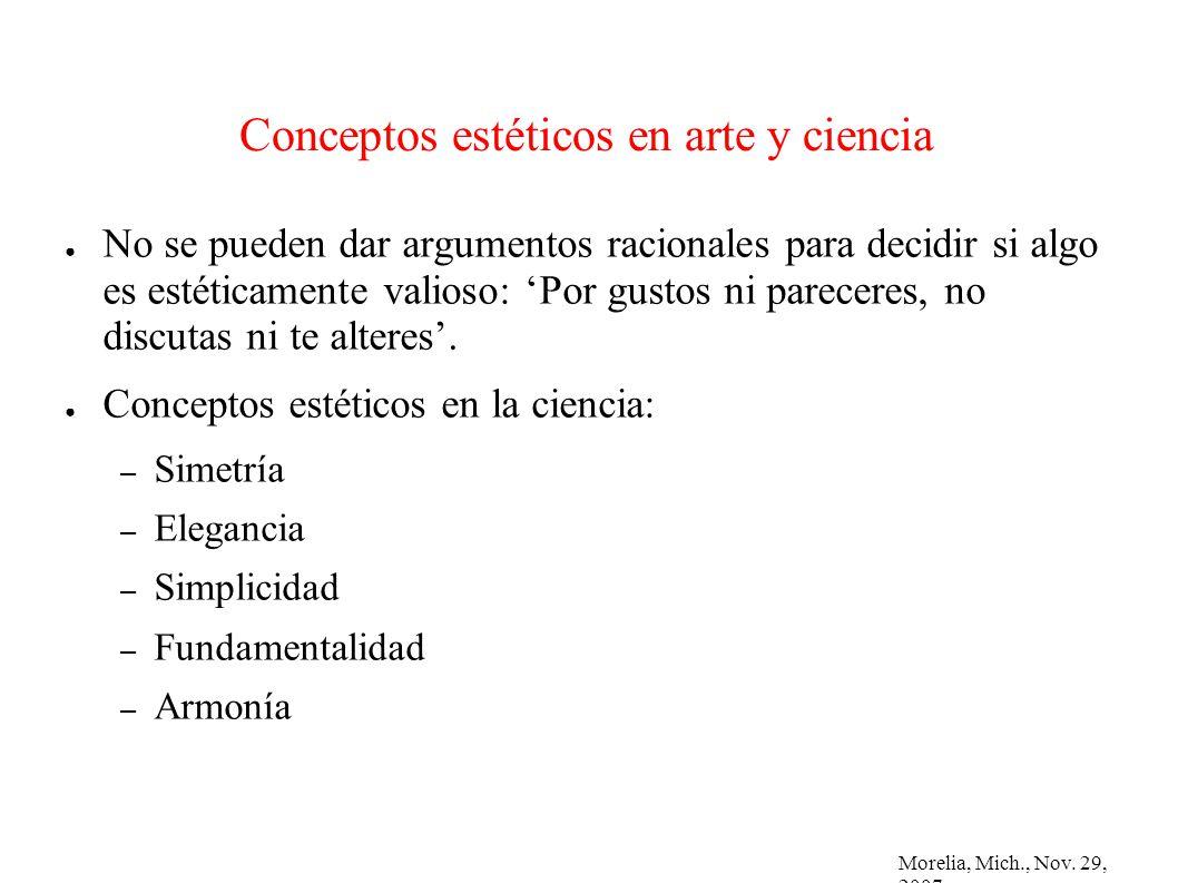 Morelia, Mich., Nov. 29, 2007 Conceptos estéticos en arte y ciencia No se pueden dar argumentos racionales para decidir si algo es estéticamente valio