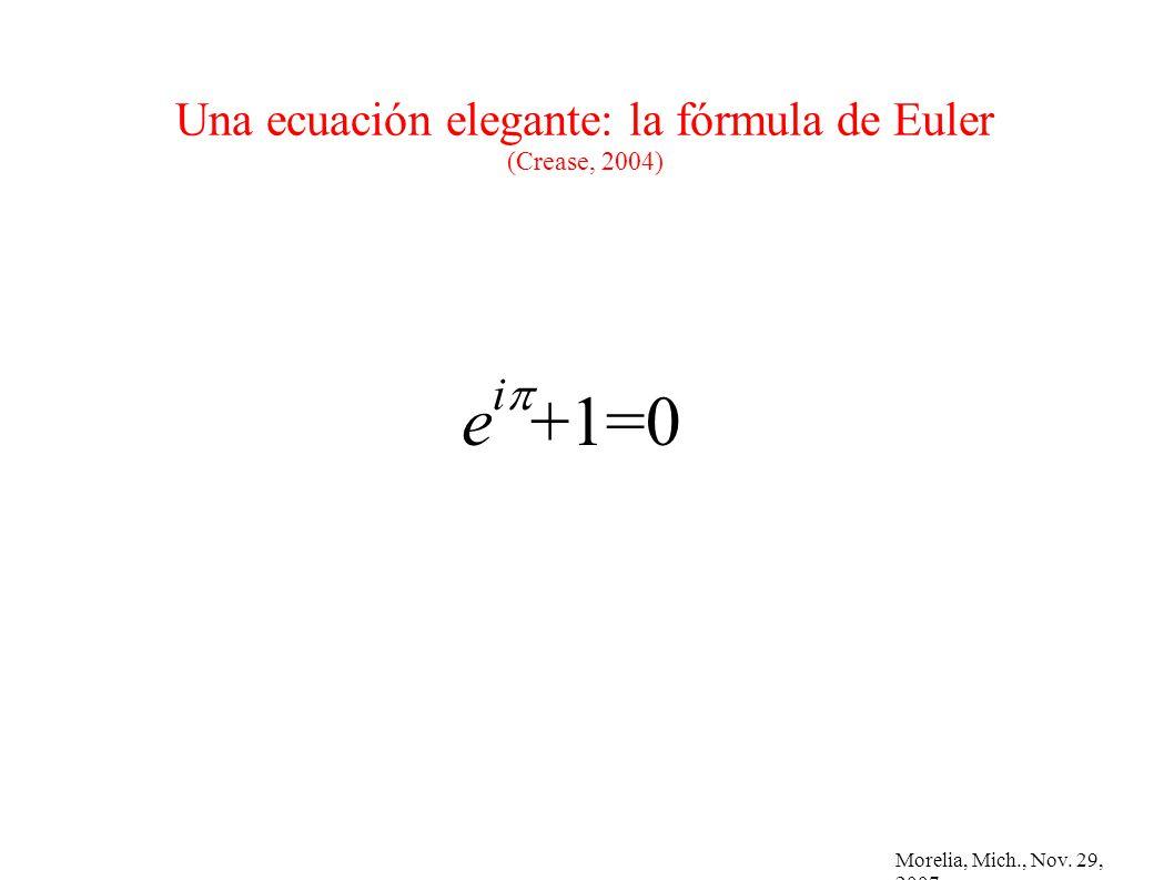 Morelia, Mich., Nov. 29, 2007 Una ecuación elegante: la fórmula de Euler (Crease, 2004) e i +1=0