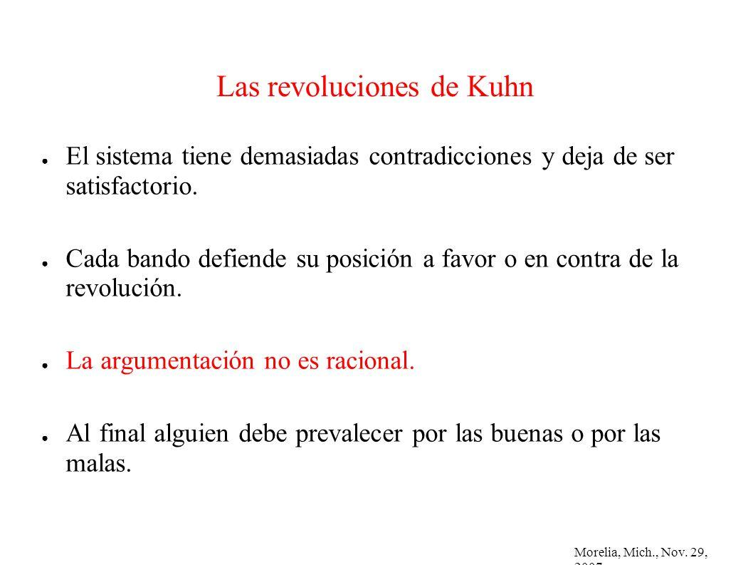 Morelia, Mich., Nov. 29, 2007 Las revoluciones de Kuhn El sistema tiene demasiadas contradicciones y deja de ser satisfactorio. Cada bando defiende su
