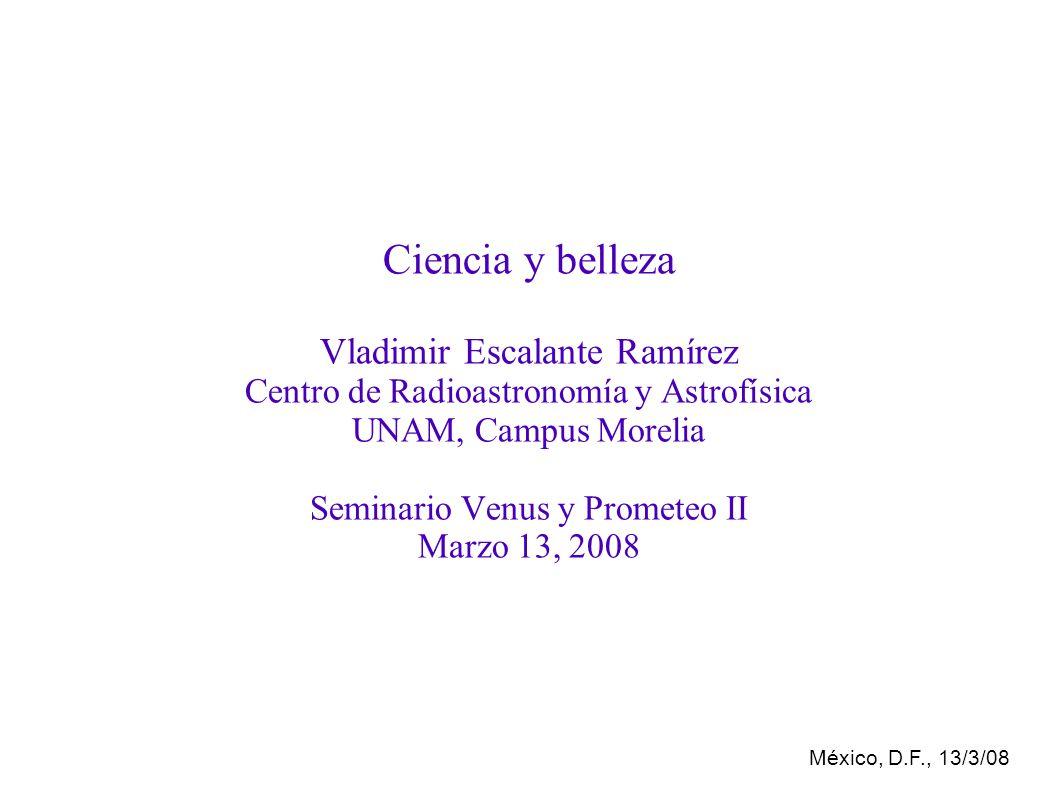 México, D.F., 13/3/08 Ciencia y belleza Vladimir Escalante Ramírez Centro de Radioastronomía y Astrofísica UNAM, Campus Morelia Seminario Venus y Prometeo II Marzo 13, 2008