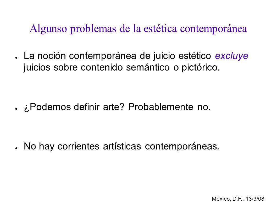 México, D.F., 13/3/08 Algunso problemas de la estética contemporánea La noción contemporánea de juicio estético excluye juicios sobre contenido semántico o pictórico.