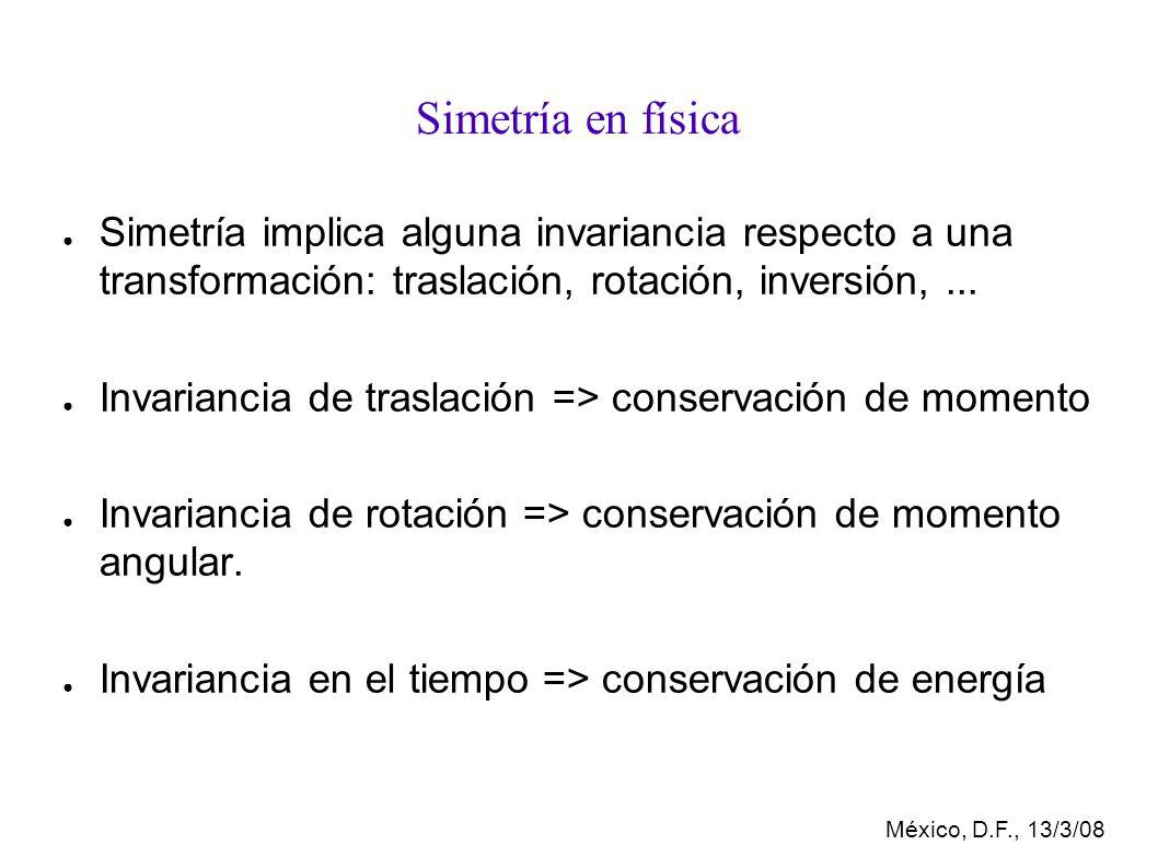 México, D.F., 13/3/08 Simetría en física Simetría implica alguna invariancia respecto a una transformación: traslación, rotación, inversión,...