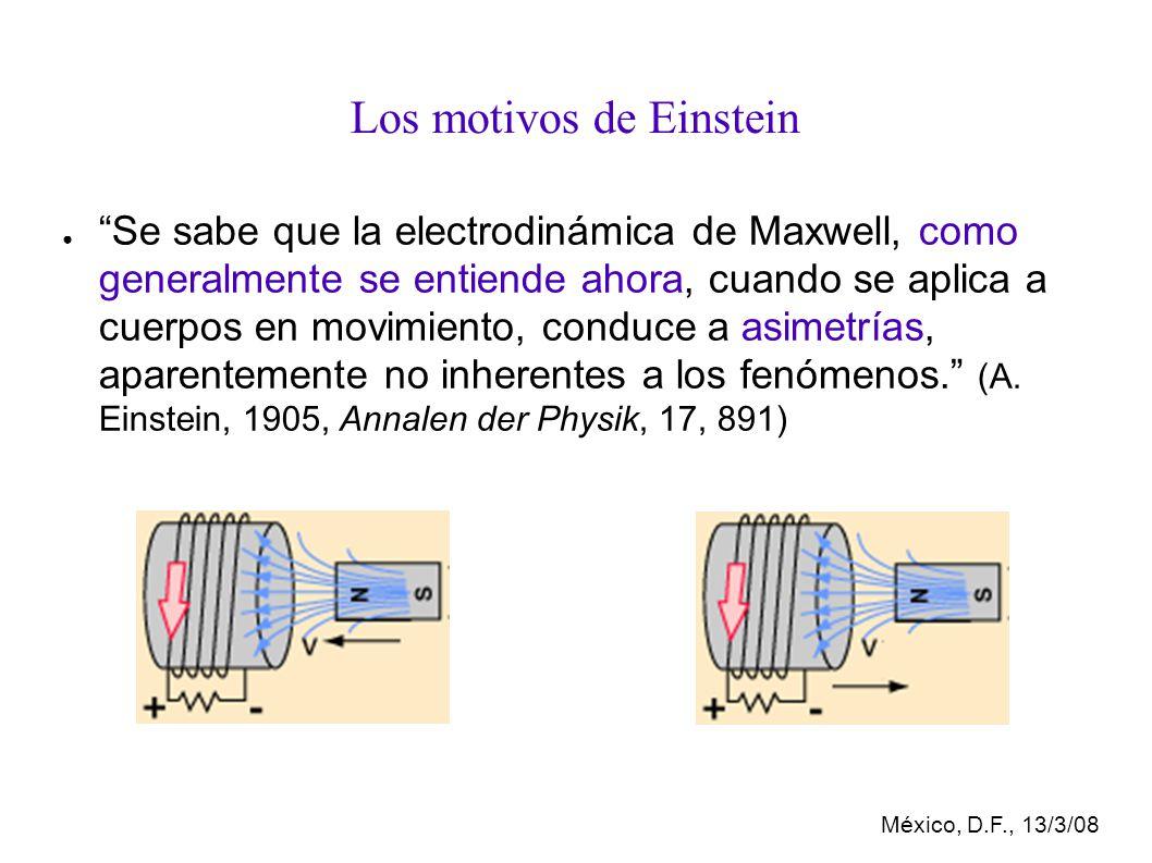 México, D.F., 13/3/08 Los motivos de Einstein Se sabe que la electrodinámica de Maxwell, como generalmente se entiende ahora, cuando se aplica a cuerpos en movimiento, conduce a asimetrías, aparentemente no inherentes a los fenómenos.