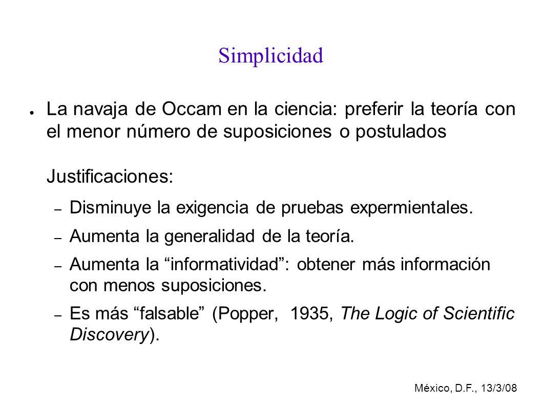 México, D.F., 13/3/08 Simplicidad La navaja de Occam en la ciencia: preferir la teoría con el menor número de suposiciones o postulados Justificaciones: – Disminuye la exigencia de pruebas expermientales.