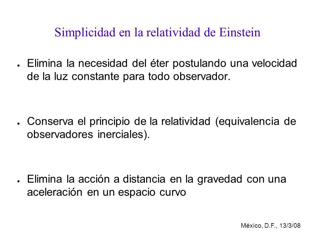 México, D.F., 13/3/08 Simplicidad en la relatividad de Einstein Elimina la necesidad del éter postulando una velocidad de la luz constante para todo observador.
