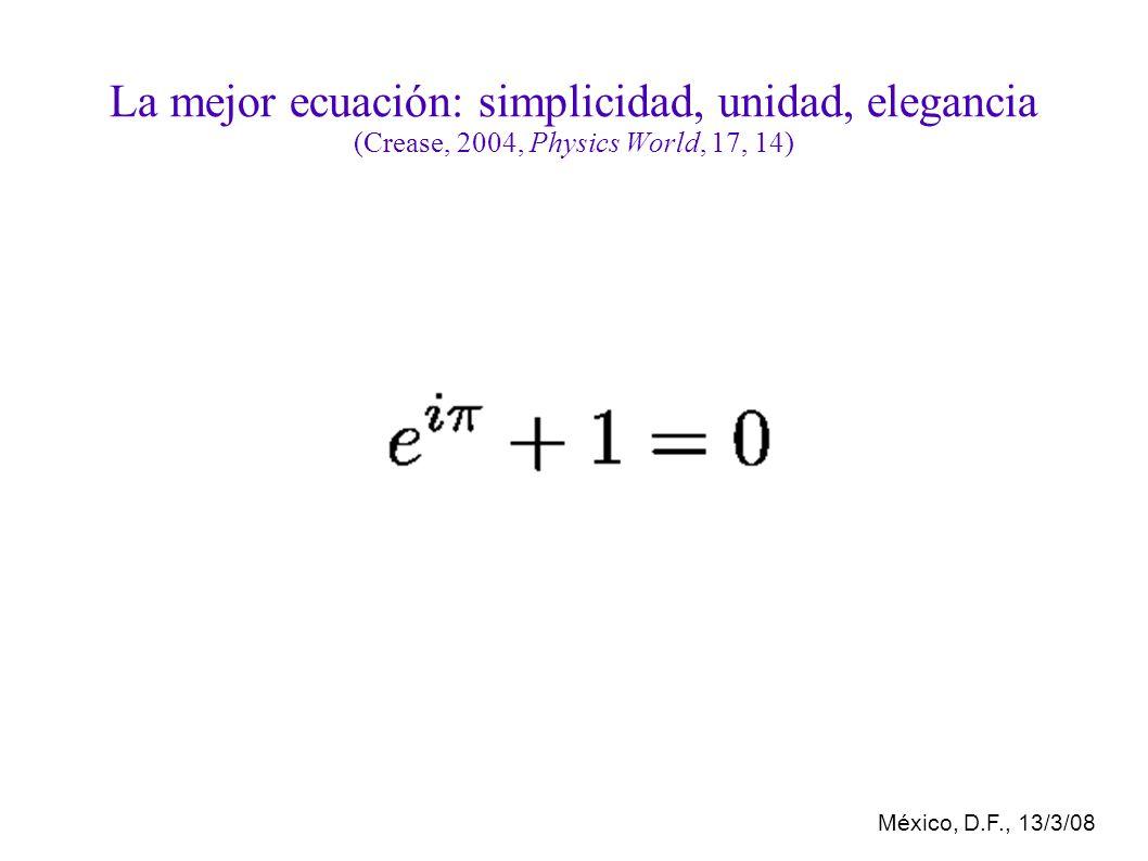 México, D.F., 13/3/08 La mejor ecuación: simplicidad, unidad, elegancia (Crease, 2004, Physics World, 17, 14)