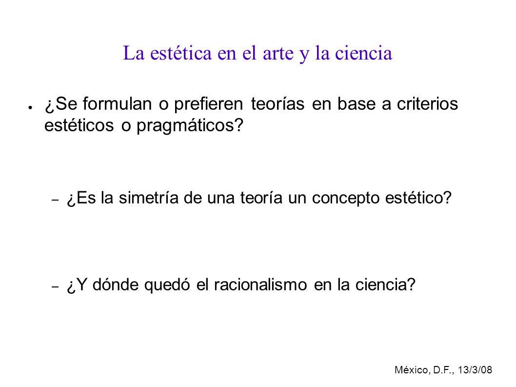México, D.F., 13/3/08 La estética en el arte y la ciencia ¿Se formulan o prefieren teorías en base a criterios estéticos o pragmáticos.