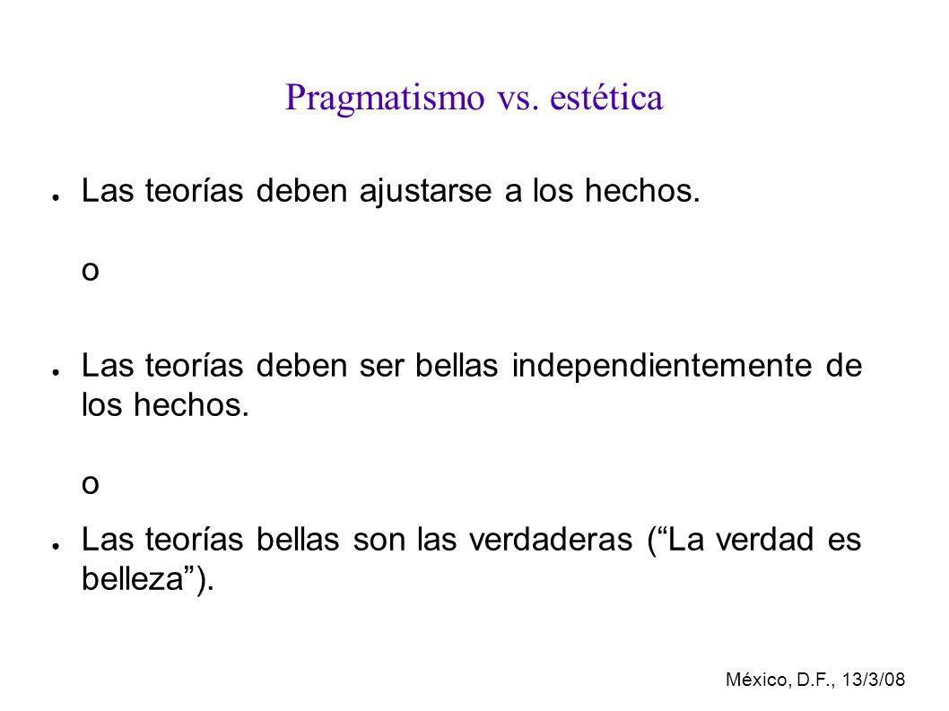 México, D.F., 13/3/08 Pragmatismo vs.estética Las teorías deben ajustarse a los hechos.