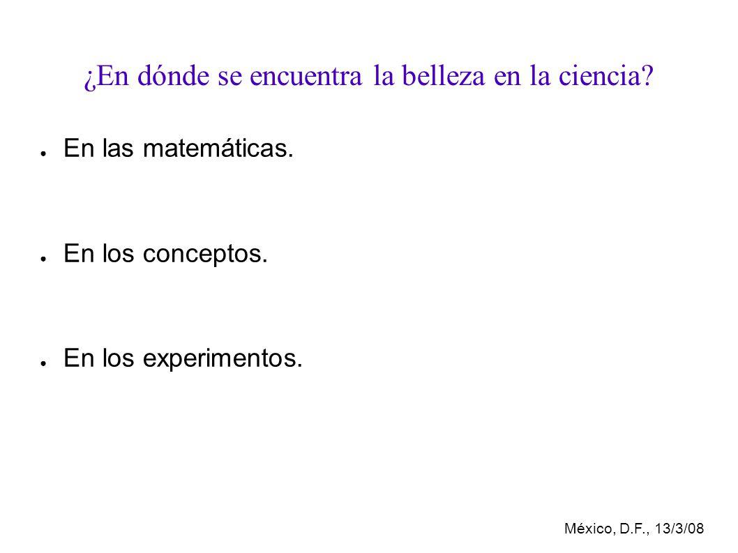 México, D.F., 13/3/08 ¿En dónde se encuentra la belleza en la ciencia.