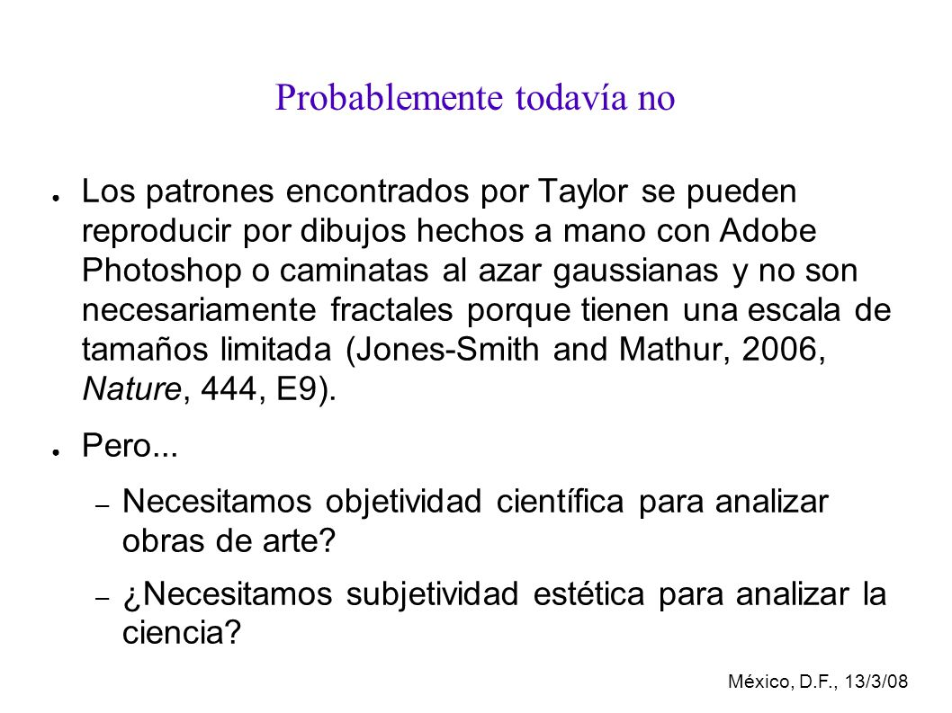 México, D.F., 13/3/08 Probablemente todavía no Los patrones encontrados por Taylor se pueden reproducir por dibujos hechos a mano con Adobe Photoshop o caminatas al azar gaussianas y no son necesariamente fractales porque tienen una escala de tamaños limitada (Jones-Smith and Mathur, 2006, Nature, 444, E9).