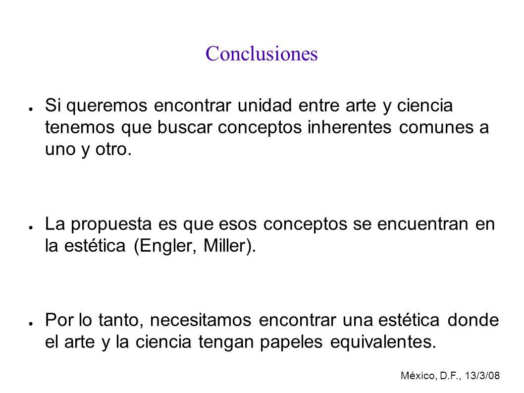México, D.F., 13/3/08 Conclusiones Si queremos encontrar unidad entre arte y ciencia tenemos que buscar conceptos inherentes comunes a uno y otro.