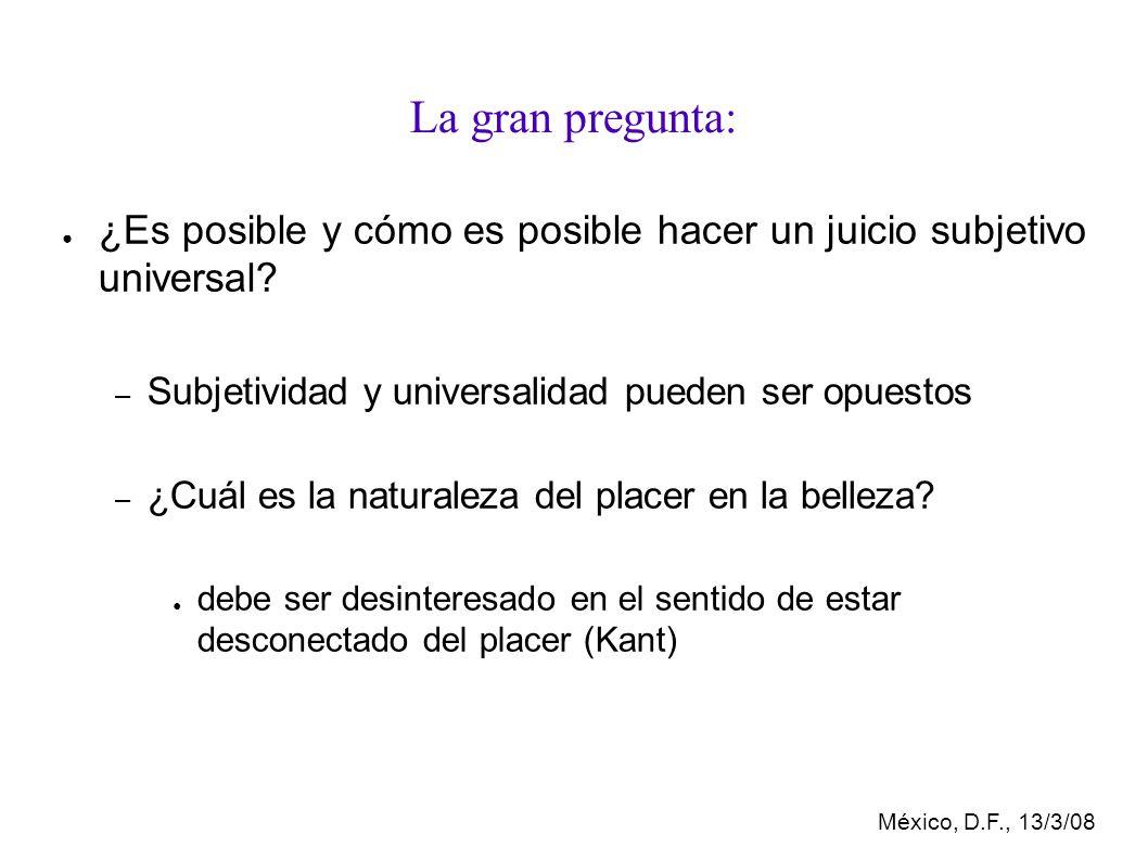 México, D.F., 13/3/08 La gran pregunta: ¿Es posible y cómo es posible hacer un juicio subjetivo universal.