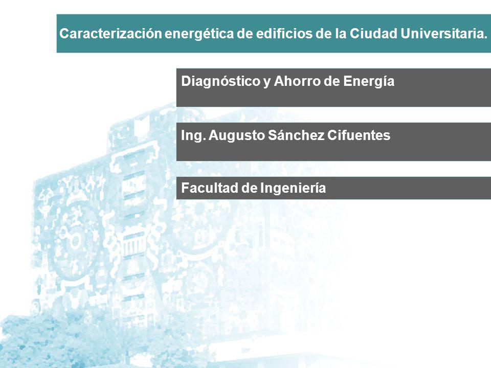 Diagnóstico y Ahorro de Energía Ing. Augusto Sánchez Cifuentes Caracterización energética de edificios de la Ciudad Universitaria. Facultad de Ingenie