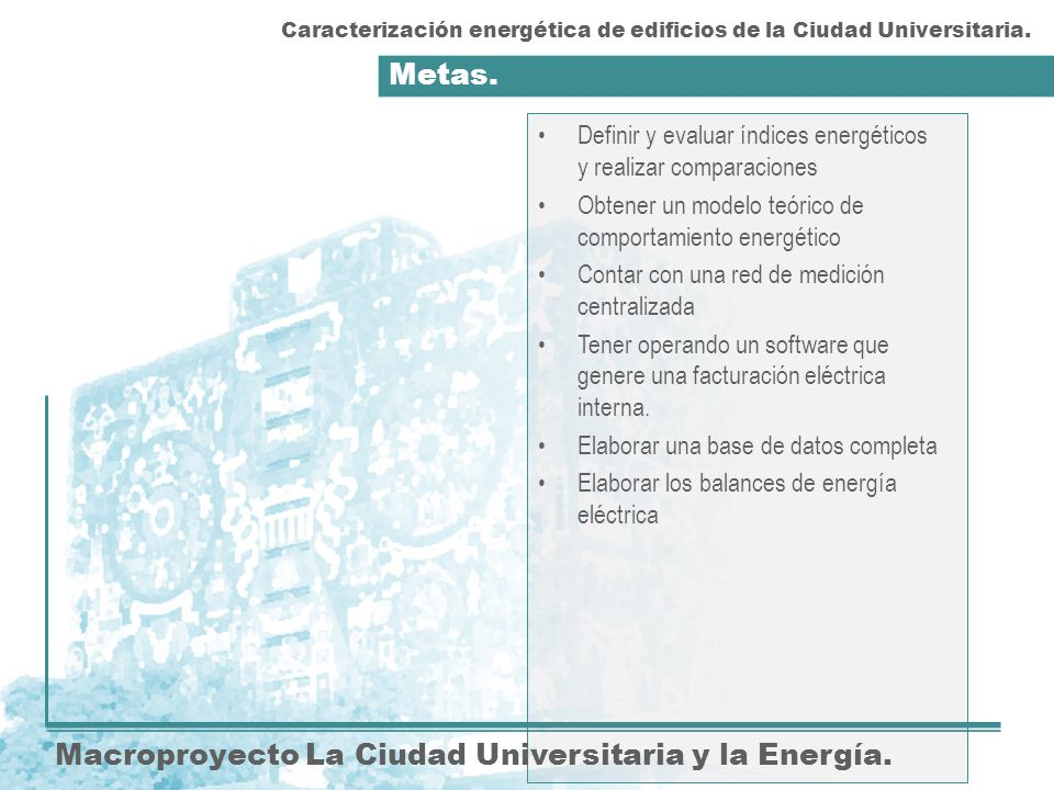 Metas. Macroproyecto La Ciudad Universitaria y la Energía. Definir y evaluar índices energéticos y realizar comparaciones Obtener un modelo teórico de