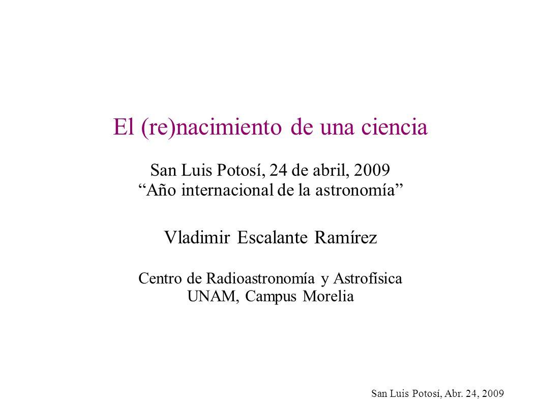 San Luis Potosí, Abr. 24, 2009 El (re)nacimiento de una ciencia San Luis Potosí, 24 de abril, 2009 Año internacional de la astronomía Vladimir Escalan
