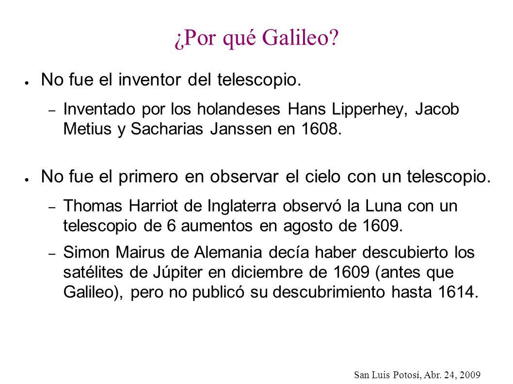 San Luis Potosí, Abr. 24, 2009 ¿Por qué Galileo? No fue el inventor del telescopio. – Inventado por los holandeses Hans Lipperhey, Jacob Metius y Sach